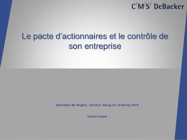 Le pacte d'actionnaires et le contrôle de            son entreprise         Séminaire Be Angels – Ernst & Young du 19 févr...