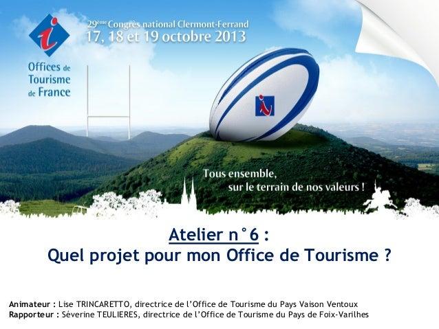 Atelier n°6 : Quel projet pour mon Office de Tourisme ? Animateur : Lise TRINCARETTO, directrice de l'Office de Tourisme d...