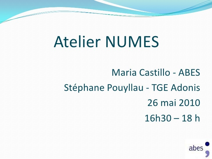 Atelier NUMES  <br />Maria Castillo - ABES <br />Stéphane Pouyllau - TGE Adonis <br />26 mai 2010<br />16h30 – 18 h<br />
