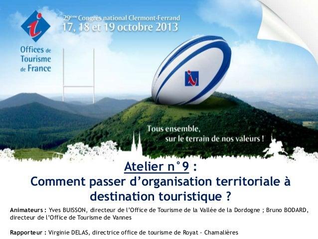 Atelier n°9 : Comment passer d'organisation territoriale à destination touristique ? Animateurs : Yves BUISSON, directeur ...
