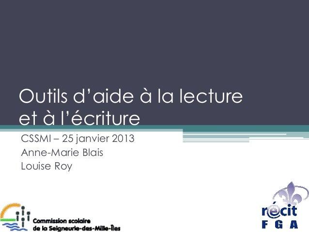 Outils d'aide à la lectureet à l'écritureCSSMI – 25 janvier 2013Anne-Marie BlaisLouise Roy