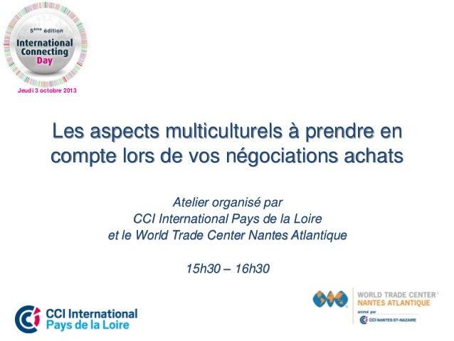 Jeudi 3 octobre 2013 Les aspects multiculturels à prendre en compte lors de vos négociations achats Atelier organisé par C...