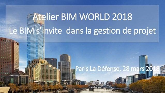   1 Atelier BIM WORLD 2018 Le BIM s'invite dans la gestion de projet Paris La Défense, 28 mars 2018
