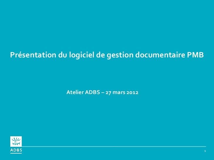 Présentation du logiciel de gestion documentaire PMB               Atelier ADBS – 27 mars 2012                            ...