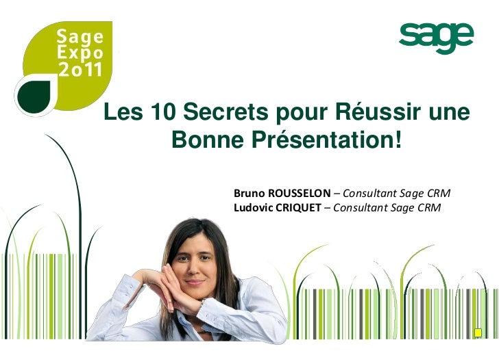 Les 10 Secretspour Réussir une Bonne Présentation!<br />Bruno ROUSSELON – Consultant Sage CRM<br />Ludovic CRIQUET – Cons...