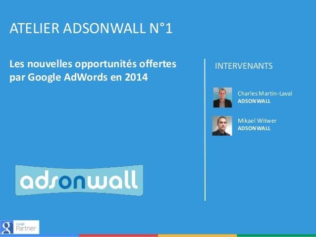 ATELIER ADSONWALL N°1 Les nouvelles opportunités offertes par Google AdWords en 2014  INTERVENANTS Charles Martin-Laval AD...