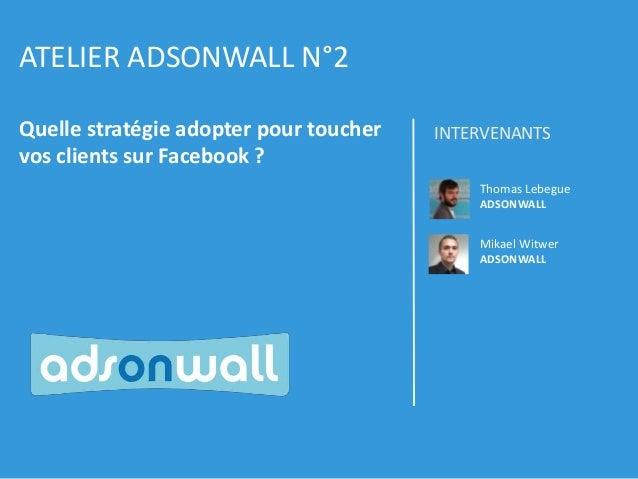ATELIER ADSONWALL N°2 Quelle stratégie adopter pour toucher vos clients sur Facebook ?  INTERVENANTS Thomas Lebegue ADSONW...