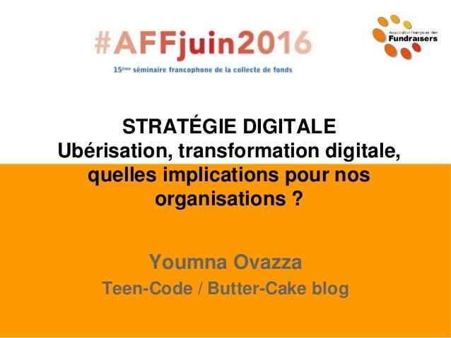 STRATÉGIE DIGITALE Ubérisation, transformation digitale, quelles implications pour nos organisations ? Youmna Ovazza Teen-...