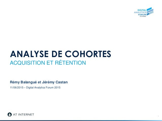 11/06/2015 – Digital Analytics Forum 2015 ANALYSE DE COHORTES ACQUISITION ET RÉTENTION Rémy Balangué et Jérémy Castan 1