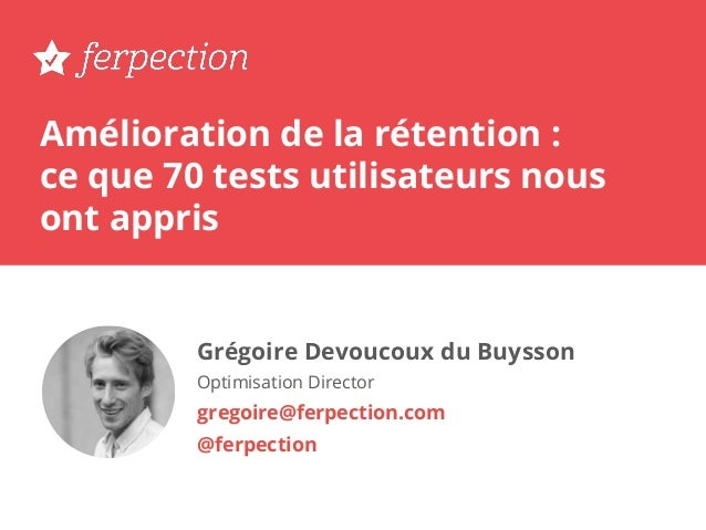 Amélioration de la rétention : ce que 70 tests utilisateurs nous ont appris Grégoire Devoucoux du Buysson Optimisation Dir...