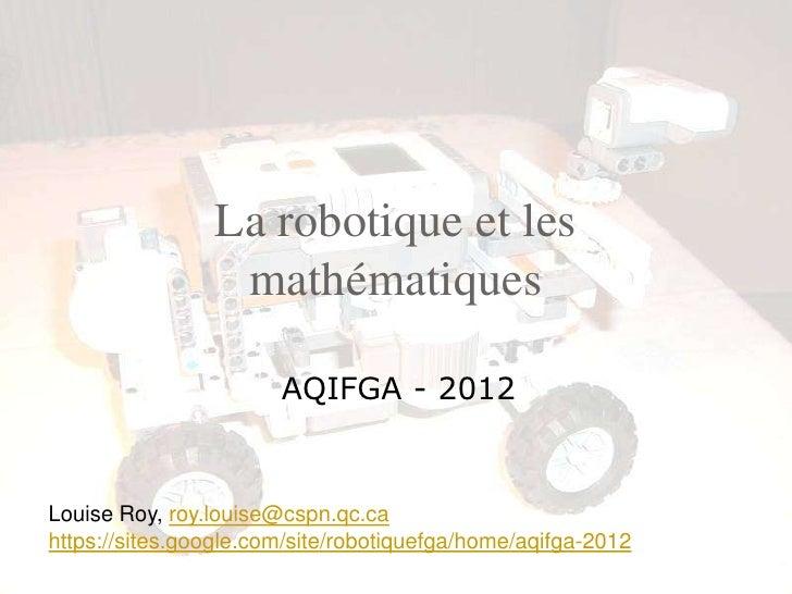 La robotique et les                 mathématiques                       AQIFGA - 2012Louise Roy, roy.louise@cspn.qc.cahttp...