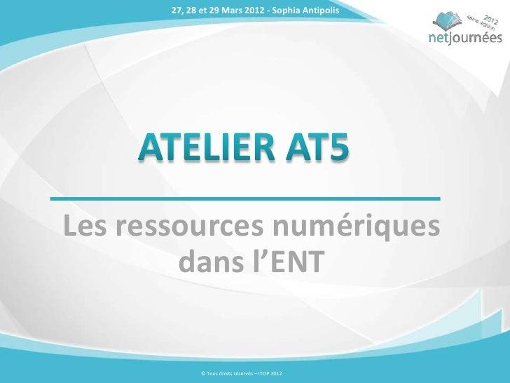 27, 28 et 29 Mars 2012 - Sophia AntipolisLes ressources numériques        dans l'ENT              © Tous droits réservés –...