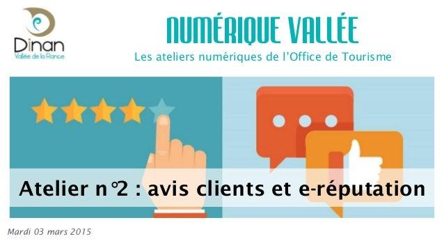 Les ateliers numériques de l'Office de Tourisme NUMÉRIQUE VALLÉE Mardi 03 mars 2015 Atelier n°2 : avis clients et e-réputa...