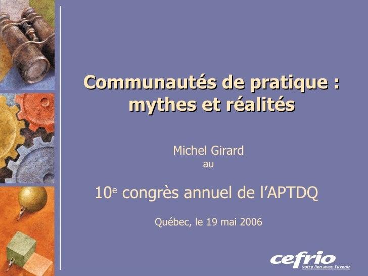 Communautés de pratique : mythes et réalités Michel Girard au 10 e  congrès annuel de l'APTDQ   Québec, le 19 mai 2006