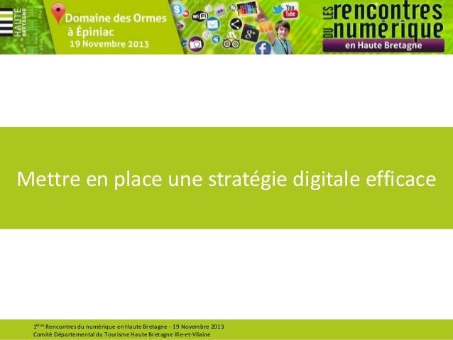 Mettre en place une stratégie digitale efficace  1ères Rencontres du numérique en Haute Bretagne - 19 Novembre 2013 Comité...