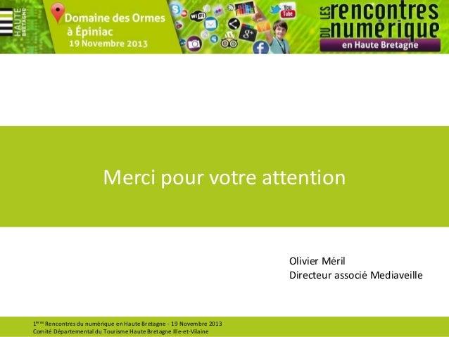 Merci pour votre attention  Olivier Méril Directeur associé Mediaveille  1ères Rencontres du numérique en Haute Bretagne -...