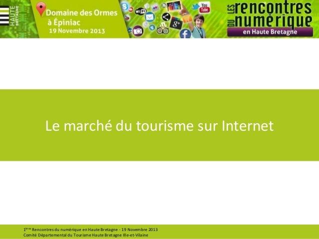 Le marché du tourisme sur Internet  1ères Rencontres du numérique en Haute Bretagne - 19 Novembre 2013 Comité Départementa...
