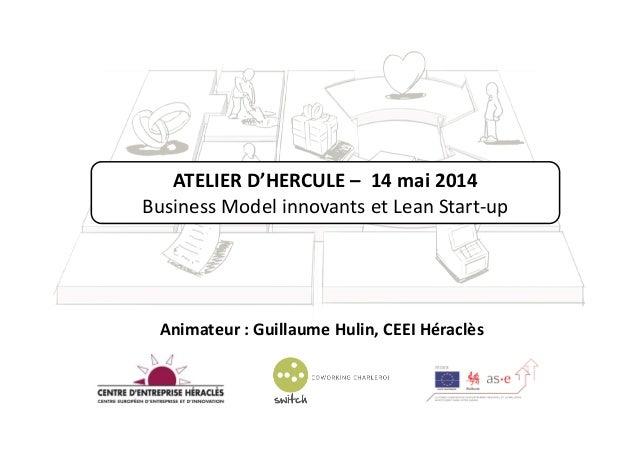 ATELIER D'HERCULE – 14 mai 2014 Business Model innovants et Lean Start-up Animateur : Guillaume Hulin, CEEI Héraclès