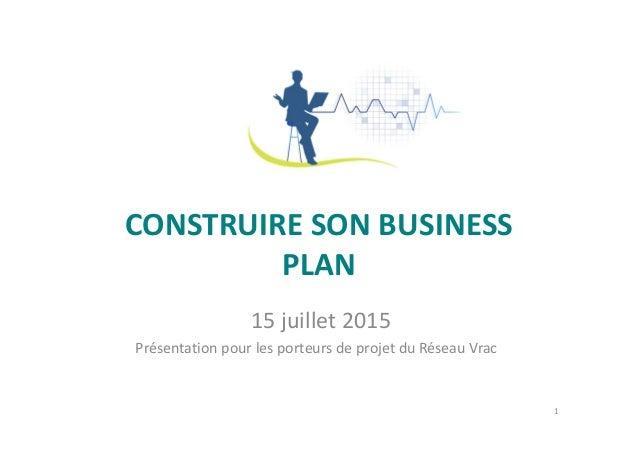 CONSTRUIRE SON BUSINESS PLAN 15 juillet 2015 Présentation pour les porteurs de projet du Réseau Vrac 1