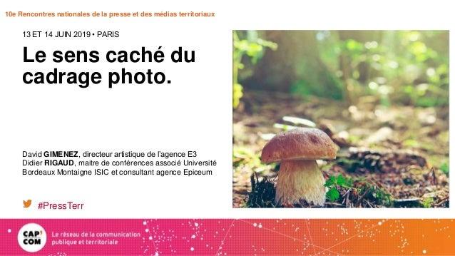 10e Rencontres nationales de la presse et des médias territoriaux Le sens caché du cadrage photo. 13 ET 14 JUIN 2019 • PAR...