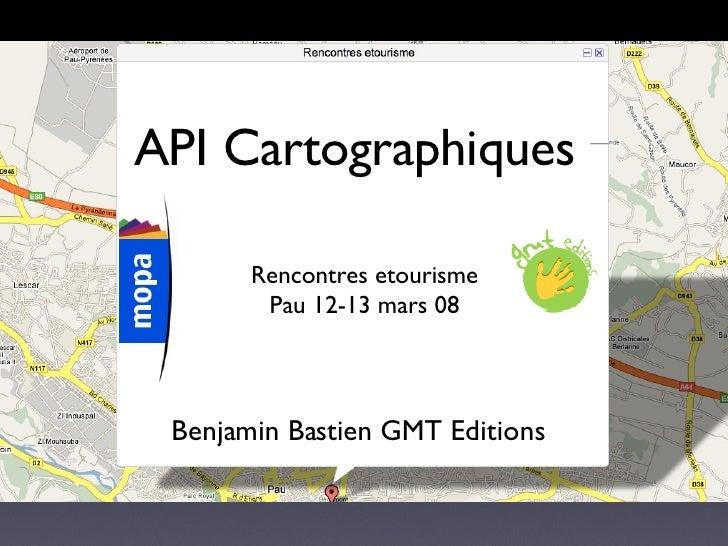 API Cartographiques Rencontres etourisme Pau 12-13 mars 08 Benjamin Bastien GMT Editions