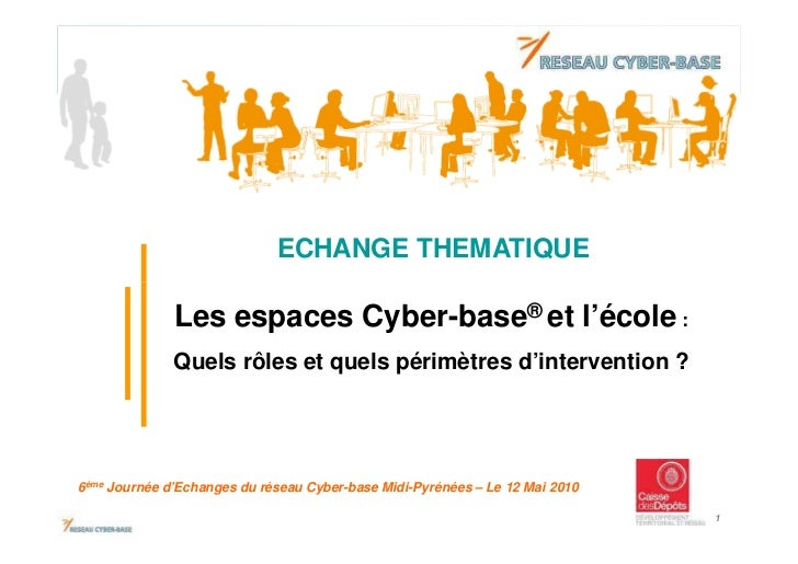 ECHANGE THEMATIQUE              Les espaces Cyber-base® et l'école :              Quels rôles et quels périmètres d'interv...