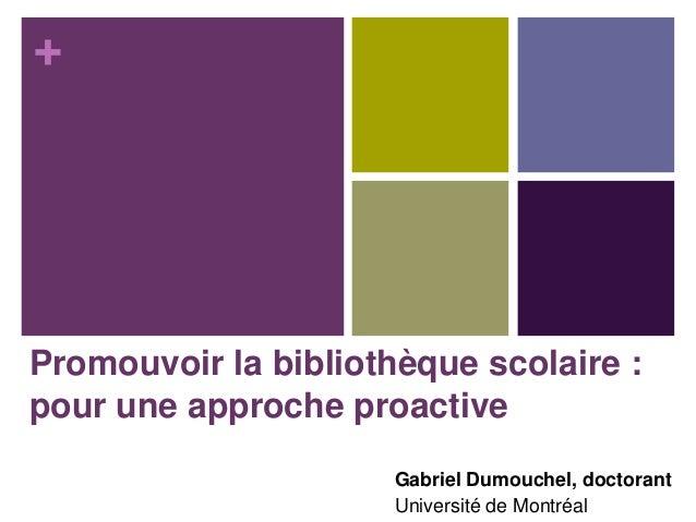 +  Promouvoir la bibliothèque scolaire : pour une approche proactive Gabriel Dumouchel, doctorant Université de Montréal