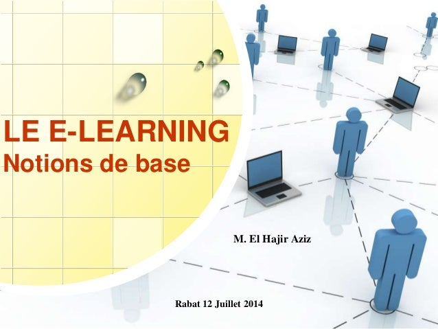 Rabat 12 Juillet 2014 LE E-LEARNING Notions de base M. El Hajir Aziz