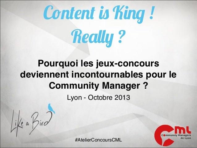 Content is King ! Really ? Pourquoi les jeux-concours deviennent incontournables pour le Community Manager ? Lyon - Octobr...
