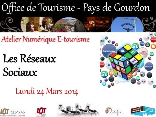 Les Réseaux  Sociaux  Lundi 24 Mars 2014  Office de Tourisme -‐ Pays de Gourdon  Atelier Numérique E-‐tour...