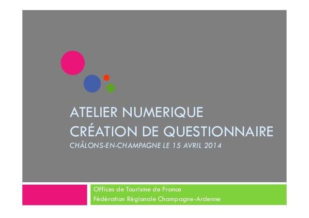 ATELIER NUMERIQUE  CRÉATION DE QUESTIONNAIRE  CHÂLONS-EN-CHAMPAGNE LE 15 AVRIL 2014  Offices de Tourisme de France  Fédéra...
