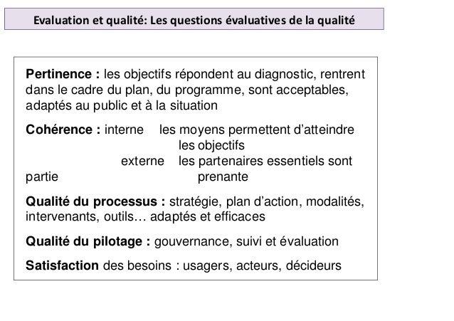 Evaluation et qualité: Les questions évaluatives de la qualité Pertinence : les objectifs répondent au diagnostic, rentren...