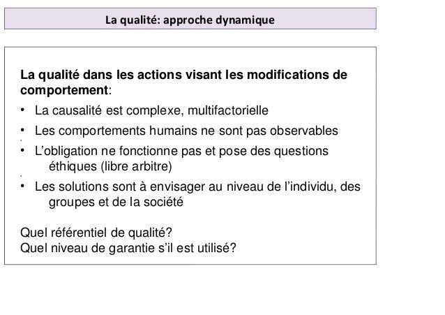 La qualité: approche dynamique La qualité dans les actions visant les modifications de comportement: • La causalité est co...