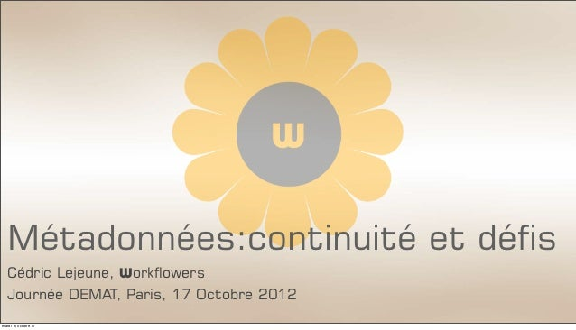 Métadonnées:continuité et défis  Cédric Lejeune, Workflowers  Journée DEMAT, Paris, 17 Octobre 2012mardi 16 octobre 12