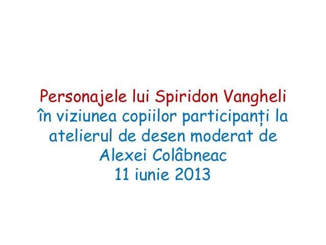 Personajele lui Spiridon Vangheli în viziunea copiilor participanţi la atelierul de desen moderat de Alexei Colâbneac 11 i...