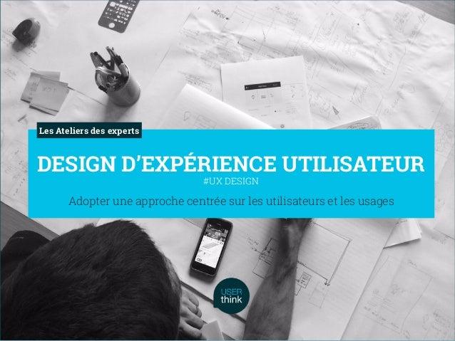 Adopter une approche centrée sur les utilisateurs et les usages DESIGN D'EXPÉRIENCE UTILISATEUR #UX DESIGN Les Ateliers de...