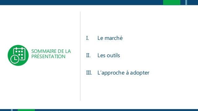 SOMMAIRE DE LA PRÉSENTATION I. Le marché II. Les outils III. L'approche à adopter