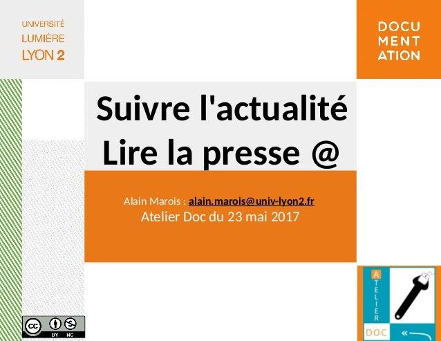 Suivre l'actualité Lire la presse @ Alain Marois : alain.marois@univ-lyon2.fr Atelier Doc du 23 mai 2017
