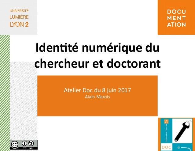 Atelier Doc du 8 juin 2017 Alain Marois Identité numérique du chercheur et doctorant