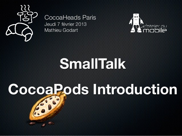 CocoaHeads Paris    Jeudi 7 février 2013    Mathieu Godart           SmallTalkCocoaPods Introduction