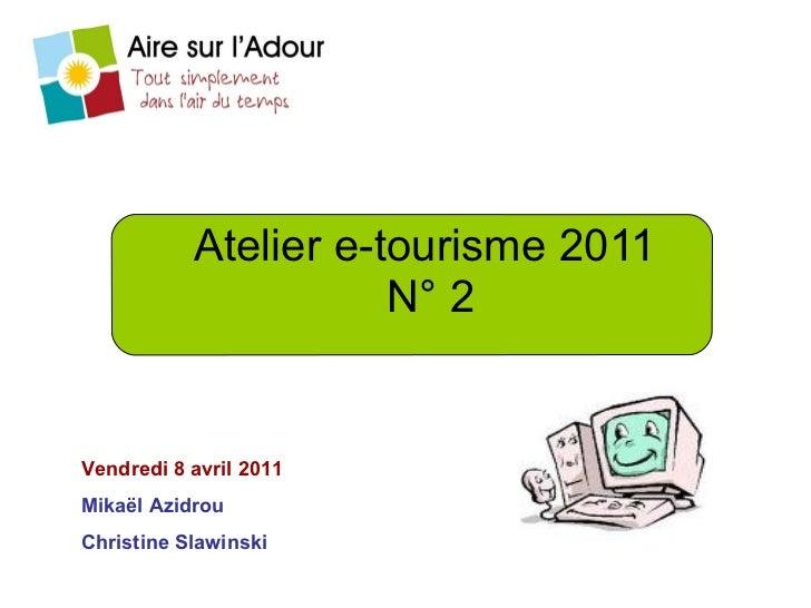 Atelier e-tourisme 2011  N° 2 Vendredi 8 avril 2011 Mikaël Azidrou Christine Slawinski