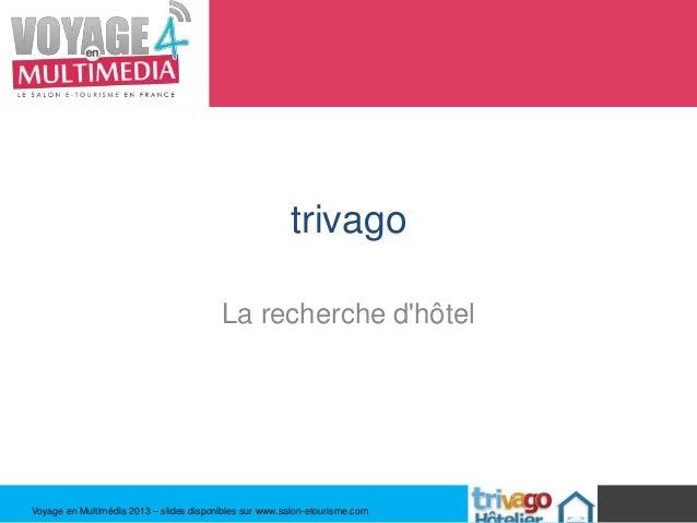 trivago                                         La recherche dhôtelVoyage en Multimédia 2013 – slides disponibles sur www....
