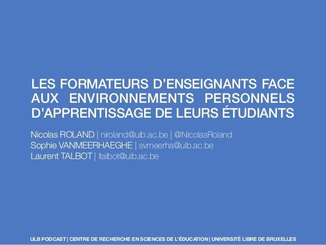 LES FORMATEURS D'ENSEIGNANTS FACE  AUX ENVIRONNEMENTS PERSONNELS  D'APPRENTISSAGE DE LEURS ÉTUDIANTS  Nicolas ROLAND | nir...