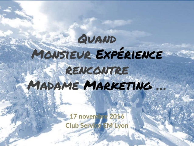 Quand Monsieur Expérience rencontre Madame Marketing … 17 novembre 2016 Club Service EM Lyon