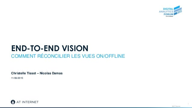 © AT Internet 11/06/2015 END-TO-END VISION COMMENT RÉCONCILIER LES VUES ON/OFFLINE Christelle Tissot – Nicolas Damas 1