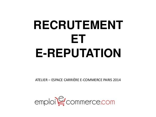 RECRUTEMENT  ET  E-REPUTATION  ATELIER – ESPACE CARRIÈRE E-COMMERCE PARIS 2014