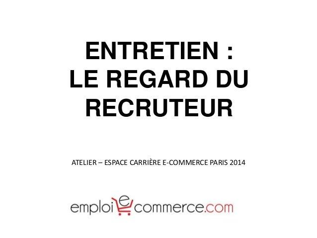 ATELIER – ESPACE CARRIÈRE E-COMMERCE PARIS 2014 ENTRETIEN : LE REGARD DU RECRUTEUR