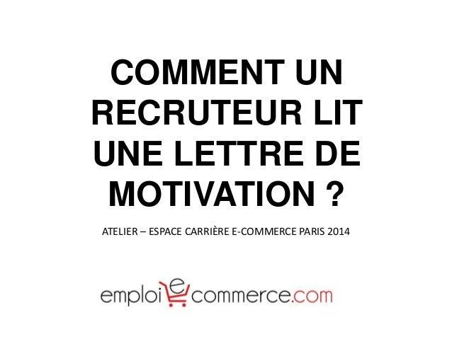 COMMENT UN  RECRUTEUR LIT  UNE LETTRE DE  MOTIVATION ?  ATELIER – ESPACE CARRIÈRE E-COMMERCE PARIS 2014