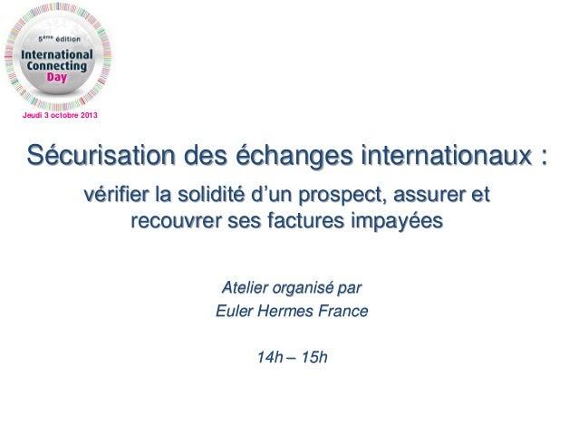 Jeudi 3 octobre 2013 Sécurisation des échanges internationaux : vérifier la solidité d'un prospect, assurer et recouvrer s...