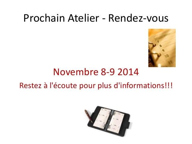 Prochain Atelier - Rendez-vous Novembre 8-9 2014 Restez à l'écoute pour plus d'informations!!!